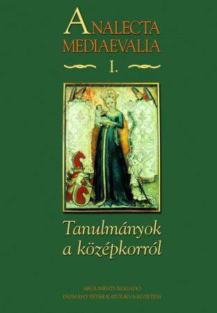 Tanulmányok a magyar középkorról – Analecta Mediaevalia I.