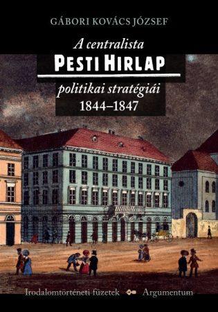 A centralista Pesti Hirlap politikai stratégiái - Irodalomtörténeti füzetek 176.