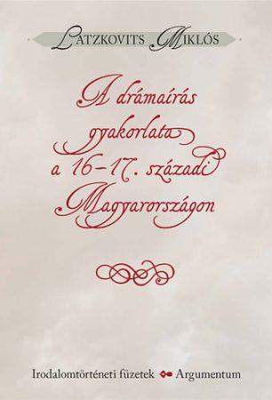 A drámaírás gyakorlata a 16-17. századi Magyarországon - Irodalomtörténeti füzetek 161.
