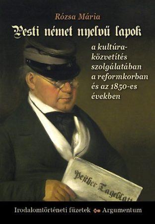 Pesti német nyelvű lapok a kultúraközvetítés szolgálatában a reformkorban és az 1850-es években - Irodalomtörténeti füzetek 173.