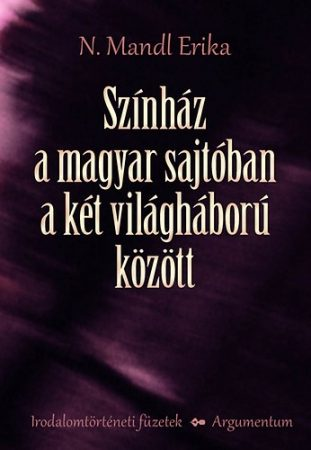 Színház a magyar sajtóban a két világháború között - Irodalomtörténeti füzetek 171.