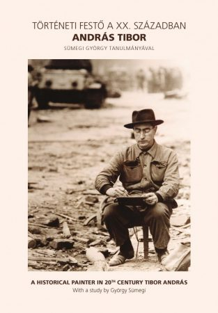 Történeti festő a XX. században: András Tibor/A Historical Painter in 20th Century Tibor András